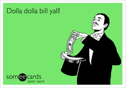 Dolla dolla bill yall!
