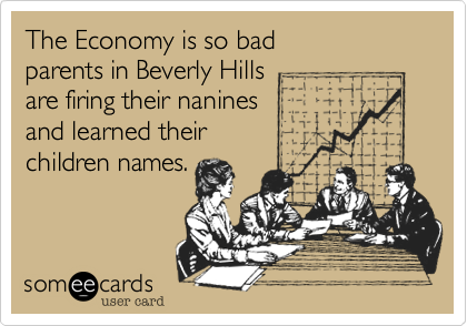 The Economy is so bad parents in Beverly Hills are firing their nanines and learned their children names.