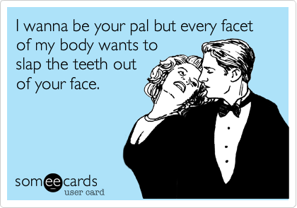 I wanna be your pal but every facet of my body wants to slap the teeth out of your face.