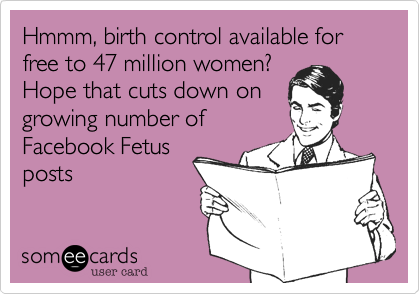 Hmmm, birth control available for free to 47 million women? Hope that cuts down on growing number of Facebook Fetus posts