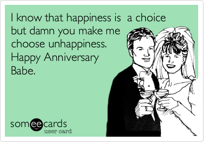 I know that happiness is  a choice but damn you make me choose unhappiness. Happy Anniversary Babe.
