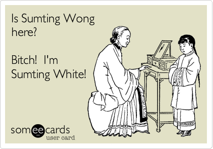 Is Sumting Wong here?  Bitch!  I'm Sumting White!