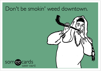 Don't be smokin' weed downtown.
