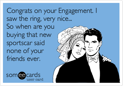 Congrats on your Engagement. I saw the ring, very nice... So when are you buying that new sportscar said none of your friends ever.