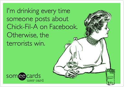 I'm drinking every time someone posts about Chick-Fil-A on Facebook. Otherwise, the terrorists win.