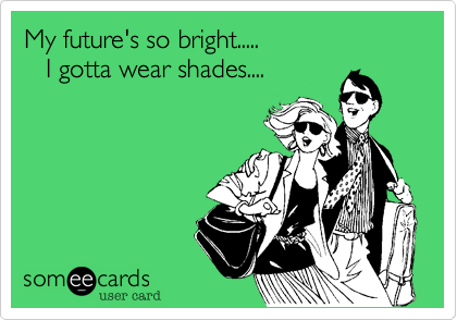 My future's so bright.....    I gotta wear shades....