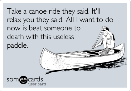 Take a canoe ride they said. It'll relax you they said. All I want to do now is beat someone to death with this useless paddle.