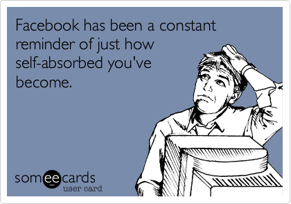 Facebook has been a constant reminder of just how self-absorbed you've become.