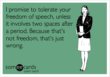 I promise to tolerate your freedom of speech, unless it involves two spaces after a period. Because that's not freedom, that's just wrong.