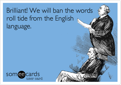 Brilliant! We will ban the words roll tide from the English language.