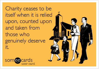 Charity ceases to be itself when it is relied upon, counted upon and taken from those who genuinely deserve it.