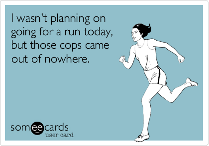 I wasn't planning on going for a run today, but those cops came out of nowhere.