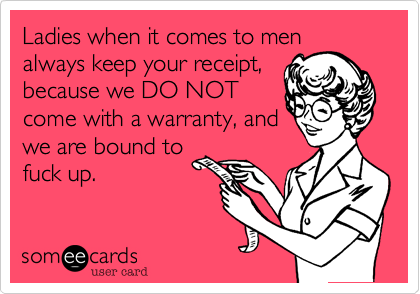 Ladies when it comes to men always keep your receipt, because we DO NOT come with a warranty, and we are bound to fuck up.