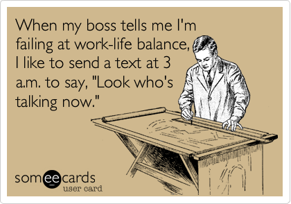 "When my boss tells me I'm failing at work-life balance, I like to send a text at 3 a.m. to say, ""Look who's talking now."""