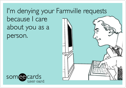 I'm denying your Farmville requests because I care about you as a person.