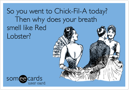 So you went to Chick-Fil-A today?     Then why does your breath smell like Red Lobster?