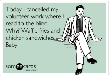 Today I cancelled my volunteer work where I read to the blind. Why? Waffle fries and chicken sandwiches, Baby.