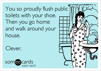 You so proudly flush public toilets with your shoe. Then you go home and walk around your house.  Clever.