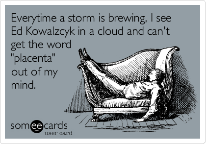 "Everytime a storm is brewing, I see Ed Kowalzcyk in a cloud and can't get the word ""placenta"" out of my mind."