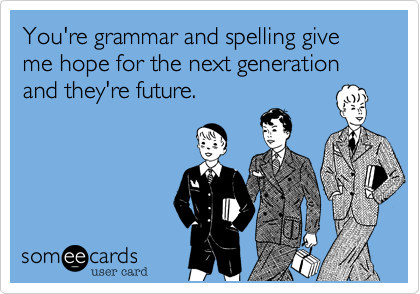 You're grammar and spelling give me hope for the next generation and they're future.