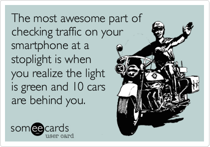 The most awesome part of checking traffic on your smartphone at a stoplight is when you realize the light is green and 10 cars are behind you.