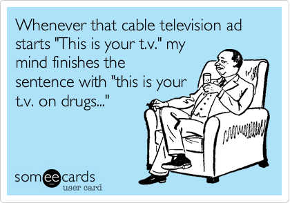 "Whenever that cable television ad starts ""This is your t.v."" my mind finishes the sentence with ""this is your t.v. on drugs..."""