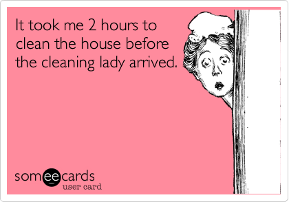 It took me 2 hours to clean the house before the cleaning lady arrived.