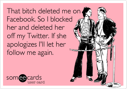 That bitch deleted me on Facebook. So I blocked her and deleted her off my Twitter. If she apologizes I'll let her follow me again.