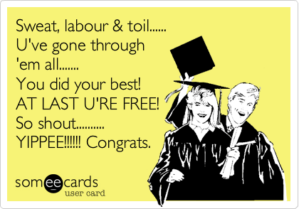 Sweat, labour & toil...... U've gone through 'em all....... You did your best! AT LAST U'RE FREE! So shout.......... YIPPEE!!!!!! Congrats.