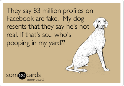 They say 83 million profiles on Facebook are fake.  My dog resents that they say he's not real. If that's so... who's pooping in my yard??
