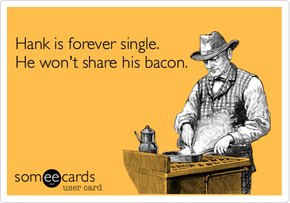 Hank is forever single. He won't share his bacon.