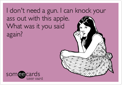 I don't need a gun. I can knock your ass out with this apple. What was it you said again?