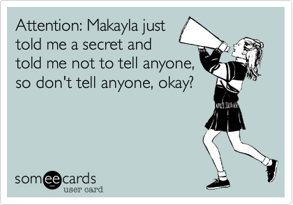 Attention: Makayla just told me a secret and told me not to tell anyone, so don't tell anyone, okay?