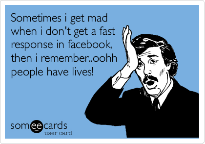 Sometimes i get mad when i don't get a fast response in facebook, then i remember..oohh people have lives!