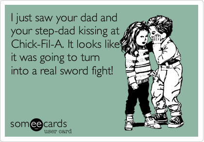 I just saw your dad and your step-dad kissing at Chick-Fil-A. It looks like it was going to turn into a real sword fight!