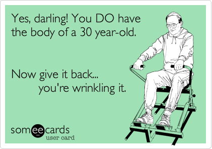 Yes, darling! You DO have the body of a 30 year-old.   Now give it back...         you're wrinkling it.