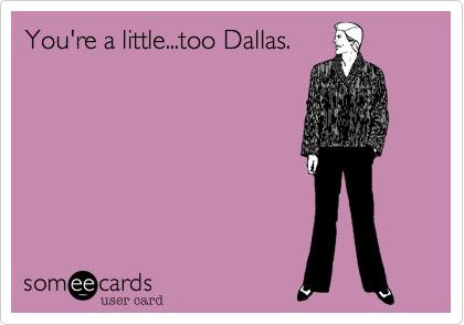 You're a little...too Dallas.