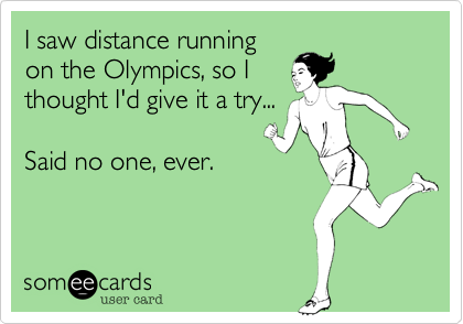 I saw distance running on the Olympics, so I thought I'd give it a try...  Said no one, ever.