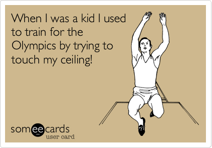 When I was a kid I used to train for the Olympics by trying to touch my ceiling!