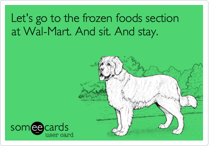 Let's go to the frozen foods section at Wal-Mart. And sit. And stay.