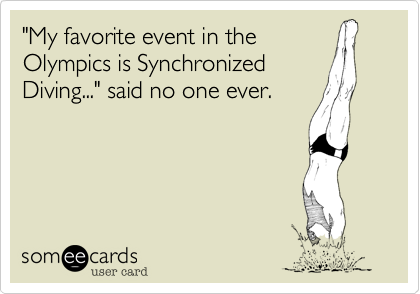 """My favorite event in the Olympics is Synchronized  Diving..."" said no one ever."