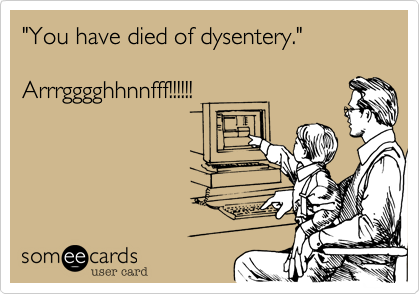 """You have died of dysentery.""   Arrrgggghhnnfff!!!!!!"