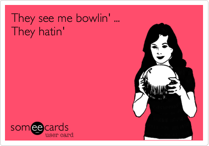 They see me bowlin' ...  They hatin'