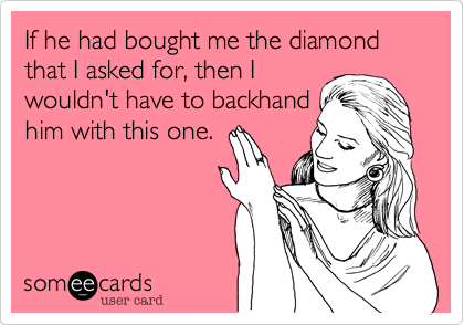 If he had bought me the diamond that I asked for, then I wouldn't have to backhand him with this one.