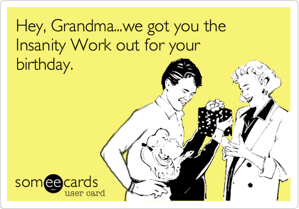 Hey Grandma We Got You The Insanity Work Out For Your Birthday