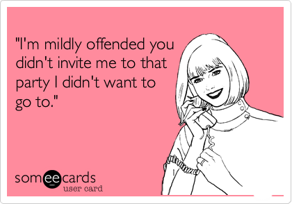 """I'm mildly offended you didn't invite me to that  party I didn't want to go to."""