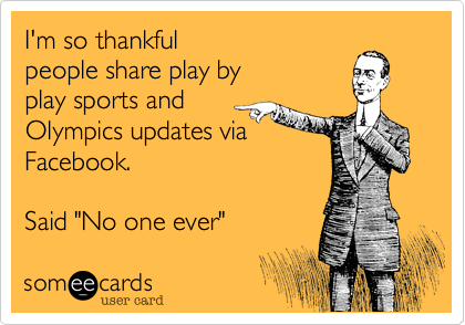 "I'm so thankfulpeople share play byplay sports andOlympics updates viaFacebook.Said ""No one ever"""
