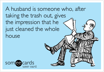 A husband is someone who, after taking the trash out, gives the impression that he just cleaned the whole house