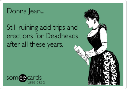 Donna Jean...  Still ruining acid trips and erections for Deadheads after all these years.