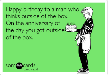 Happy birthday to a man who thinks outside of the box.  On the anniversary of the day you got outside of the box.
